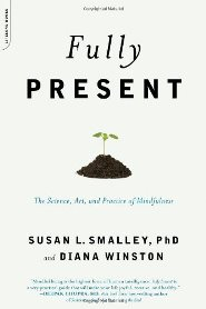 Susan Smalley, Diana Winston - Fully Present The Science, Art, and Practice of Mindfulness