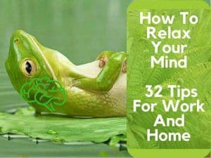 How To Relax Your Mind – 32 Tips For Work And Home