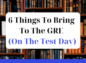 6 Things You Should Bring To The GRE (On The Test Day)